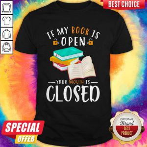 Good If My Book Is Open Your Mouth Is Closed Shirt