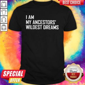 Nice I Am My Ancestors Wildest Dreams Shirt