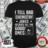 I Tell Bad Chemistry Jokes Because All The Good Ones Argon Shirt