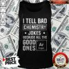 I Tell Bad Chemistry Jokes Because All The Good Ones Argon Tank Top