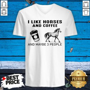 I Like Horses And Coffee And Maybe 3 People V-neck