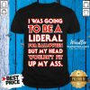 I Was Going To Be A Liberal For Halloween But My Head Wouldn't Fit Shirt