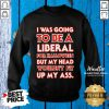 I Was Going To Be A Liberal For Halloween But My Head Wouldn't Fit Sweatshirt