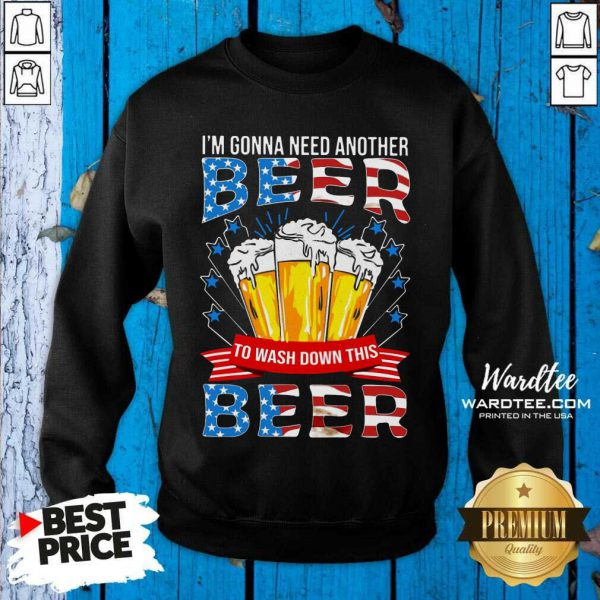 Good I'm Gonna Need Another Beer To Wash Down This Beer American Flag SweatShirt