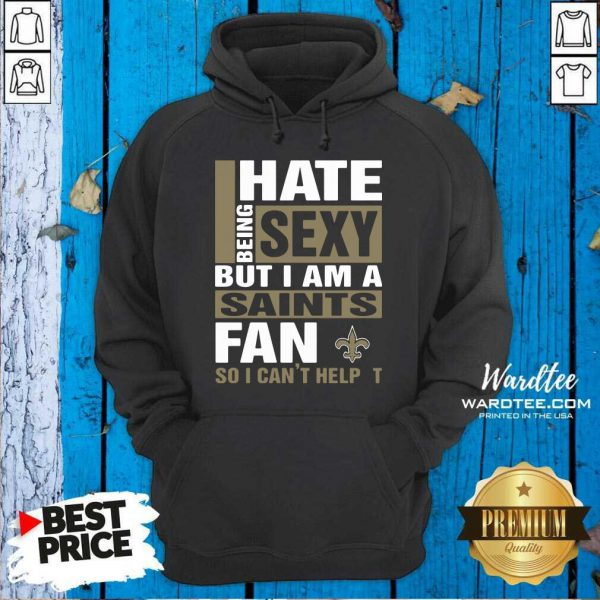 I Hate Being Sexy But I Am A Saints Fan So I Can't Help It Hoodie - Design by Wardtee.com