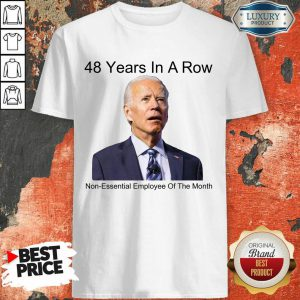 48 Years In A Row Joe Biden Non Essential Employee Of The Month Shirt